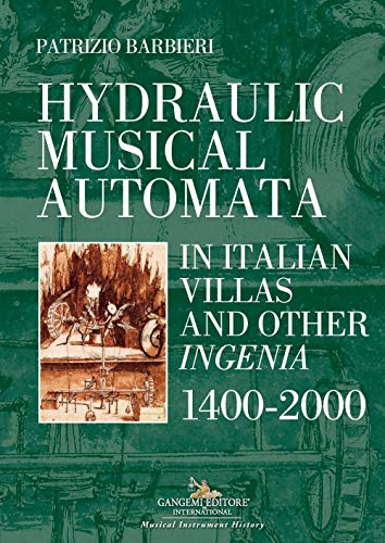 Hydraulic musical automata in Italian villas and other ingenia. 1400-2000. Ediz. illustrata