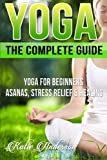 Yoga: The Complete Guide: Yoga for Beginners, Asanas, Stress Relief and Healing: 1 (Yoga for Beginners, Yoga for Weight Loss, Yoga Book, Yoga Poses, Asanas, Zen, Mindfulness)
