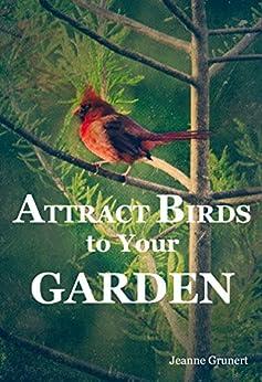 Attract Birds to Your Garden by [Jeanne Grunert]