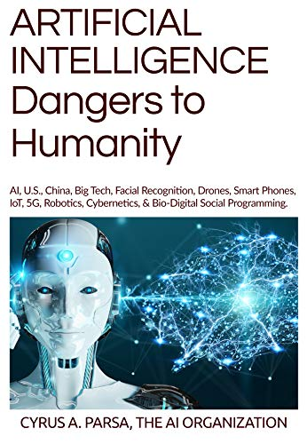 ARTIFICIAL INTELLIGENCE Dangers to Humanity: AI, U.S., China, Big Tech, Facial Recogniton, Drones, Smart Phones, IoT, 5G, Robotics, Cybernetics, & Bio-Digital Social Programming (English Edition)