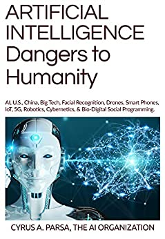ARTIFICIAL INTELLIGENCE Dangers to Humanity: AI, U.S., China, Big Tech, Facial Recogniton, Drones, Smart Phones, IoT, 5G, Robotics, Cybernetics, & Bio-Digital Social Programming by [The AI Organization, Cyrus Parsa]