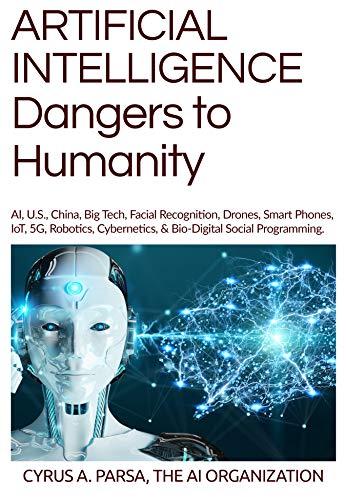 ARTIFICIAL INTELLIGENCE Dangers to Humanity: AI, U.S., China, Big Tech, Facial Recogniton, Drones, Smart Phones, IoT, 5G, Robotics, Cybernetics, & Bio-Digital Social Programming