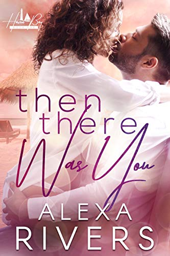 Then There Was You: An Opposites Attract Small Town Romance (Haven Bay Book 1) by [Alexa Rivers]