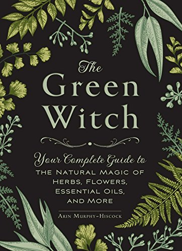 The Green Witch: Your Complete Guide to the Natural Magic of Herbs,...