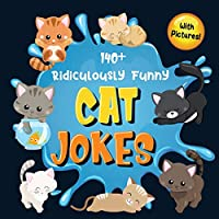 140+ Ridiculously Funny Cat Jokes: Hilarious & Silly Clean Cat Jokes for Kids - So Terrible, Even Your Cat or Kitten Will Laugh Out Loud! (Funny Cat Gift for Cat Lovers - With Pictures)