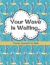 Travel Journal for Kids: Your Wave is Waiting: Vacation Diary for Children: 100+ Page Kids Travel Journal with Prompts PLUS Blank Pages for Drawings or Photos (Kids Travel Journals) (Volume 6)