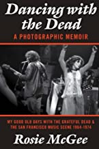 Dancing with the Dead—A Photographic Memoir: My Good Old Days with the Grateful Dead & the San Francisco Music Scene 1964-1974