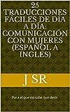 25 Traducciones fáciles de día a día: Comunicación Con Mujeres (Español a Ingles): Para el que no sabe qué decir.