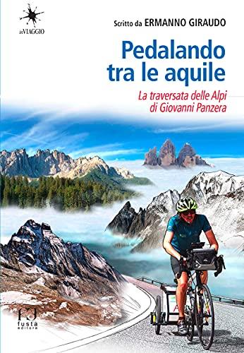 Pedalando tra le aquile. La traversata delle Alpi in bicicletta di Giovanni Panzera