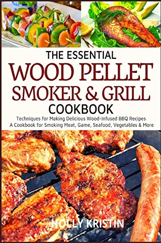 The Essential Wood Pellet Smoker and Grill Cookbook: Techniques for Making Delicious Wood-Infused BBQ Recipes – A Cookbook for Smoking Meat, Game, Seafood, Vegetables and More!