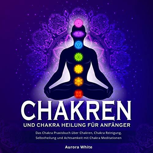 Chakren und Chakra Heilung für Anfänger: Das Chakra Praxisbuch über Chakren, Chakra Reinigung, Selbstheilung und Achtsamkeit mit Chakra Meditationen