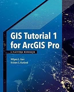 GIS Tutorial 1 for ArcGIS Pro: A Platform Workbook (GIS Tutorials) by [Wilpen L. Gorr, Kristen S. Kurland]