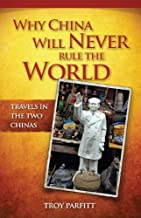 Why China Will Never Rule the World: Travels in the Two Chinas by Troy Parfitt (2011-09-15)