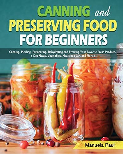 Canning and Preserving Food for Beginners: Canning, Pickling, Fermenting, Dehydrating and Freezing Your Favorite Fresh Produce. ( Can Meats, Vegetables, Meals in a Jar, and More )
