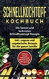 Schnellkochtopf Kochbuch - Die besten und leckersten Schnellkochtopf Rezepte inkl. vegane und vegetarische Rezepte für die ganze Familie: modern, schnell, ... und gesund (Schellkochtopf Kochbuch 1)