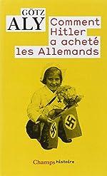 Comment Hitler a acheté les Allemands - Le IIIe Reich, une dictature au service du peuple de Götz Aly
