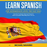Learn Spanish for Intermediate Level the Fast Way: Learn New Vocabulary Words and Phrases for Fluent Conversation While Killing Time in Your Car