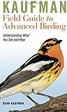Kaufman Field Guide to Advanced Birding: Understanding What You See and Hear (Kaufman Field Guides)