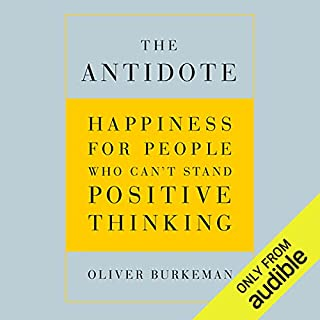 The Antidote     Happiness for People Who Can't Stand Positive Thinking              Written by:                                                                                                                                 Oliver Burkeman                               Narrated by:                                                                                                                                 Oliver Burkeman                      Length: 6 hrs and 13 mins     18 ratings     Overall 4.6
