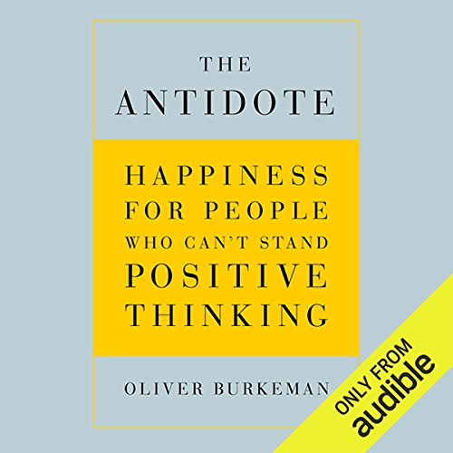 The Antidote     Happiness for People Who Can't Stand Positive Thinking              By:                                                                                                                                 Oliver Burkeman                               Narrated by:                                                                                                                                 Oliver Burkeman                      Length: 6 hrs and 13 mins     2,184 ratings     Overall 4.4