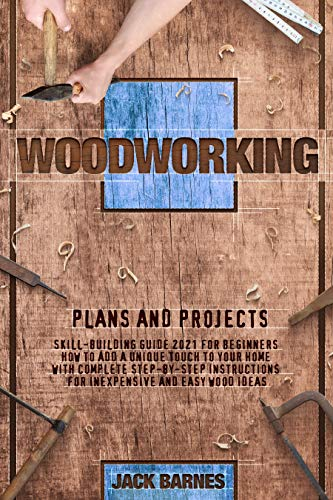 WOODWORKING PLANS AND PROJECTS: Skill-Building Guide 2021 for Beginners. How to Add a Unique Touch to Your Home with Complete Step-by-Step Instructions for Inexpensive and Easy Wood Ideas