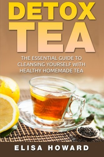 Detox Tea: The Essential Guide to Cleansing Yourself with Healthy Homemade Tea