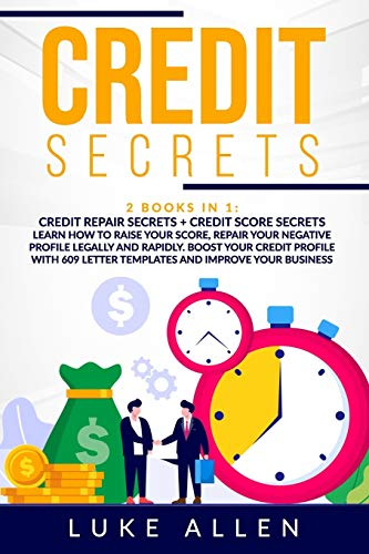 Credit Secrets: 2 Books in 1: Learn How to Raise Your Score, Repair Your Negative Profile Legally and Rapidly. Boost Your Credit Profile With 609 Letter Templates and Improve Your Business
