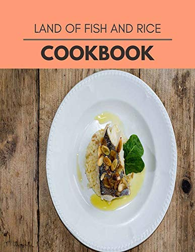 Land Of Fish And Rice Cookbook: Weekly Plans and Recipes to Lose Weight the Healthy Way, Anyone Can Cook Meal Prep Diet For Staying Healthy And Feeling Good