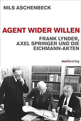 Agent wider Willen: Frank Lynder, Axel Springer und die Eichmann-Akten