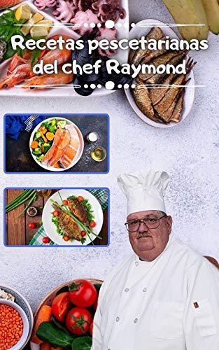 Recetas pescetarianas del chef Raymond: Más de 240 recetas de pescadores