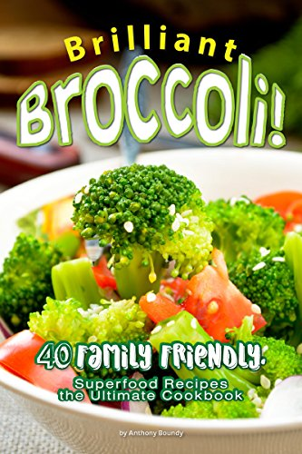 Brilliant Broccoli!: 40 Family Friendly, Superfood Recipes — the Ultimate Cookbook (English Edition)