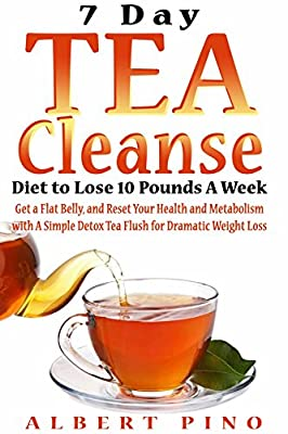 Tea Cleanse: 7 Day Tea Cleanse Diet: How to Choose Your Detox Teas, Lose 10 Pounds A Week, Boost Your Metabolism, Improve Health, and Flush Out Toxins (Tea Cleanse, Weight Loss, Detox, Flat Belly) by
