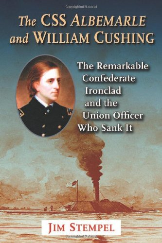Stempel, J: The C.S.S. Albemarle and William Cushing: The Remarkable Confederate Ironclad and the Union Officer Who Sank It