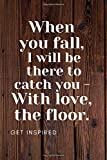 When You Fall, I Will Be There To Catch You - With Love, The Floor.: Let this brilliant Notebook/Journal/Diary ignite your creativity (110 Pages, Blank, 6 x 9)