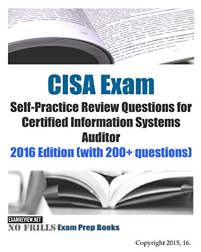 CISA Exam Self-Practice Review Questions for Certified Information Systems Auditor: 2016 Edition (with 200+ questions) (No Frills Exam Prep Books)