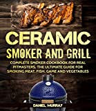 Ceramic  Smoker and Grill: Complete Smoker Cookbook for Real Pitmasters, The Ultimate Guide for Smoking Meat, Fish, Game and Vegetables ( Suitable for Kamado and Big Green Egg SMOKERS )