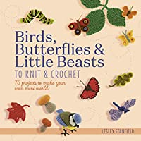 Birds, Butterflies & Little Beasts to Knit & Crochet: 75 projects to make your own mini world
