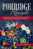 Porridge Rezepte: 111 einfache und schnelle Rezepte für ein gesundes Frühstück / bebilderte Rezepte / süße und herzhafte Rezepte mit Quinoa, Hafer, Hirse, Dinkel, glutenfrei u.v.m. !