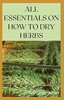 ALL ESSENTIALS ON HOW TO DRY HERBS: The Complete Guide To Drying Your Herbs