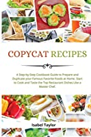 Copycat Recipes: A Step-by-Step Cookbook to Prepare and Duplicate your Famous Favorite Foods at Home. Start to Cook and Taste the Top Restaurant Dishes Like a Master Chef