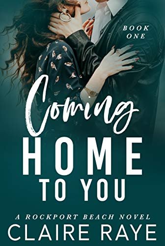 Coming Home to You: A Small Town Second Chance Romance (The Rockport Beach Series Book 1) by [Claire Raye]