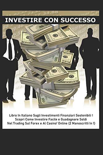 INVESTIRE CON SUCCESSO: Libro In Italiano Sugli Investimenti Finanziari Sostenibili - Scopri Come Investire Facile e Guadagnare Soldi Nel Trading Sul Forex e Al Casinò Online (2 Manoscritti In 1)