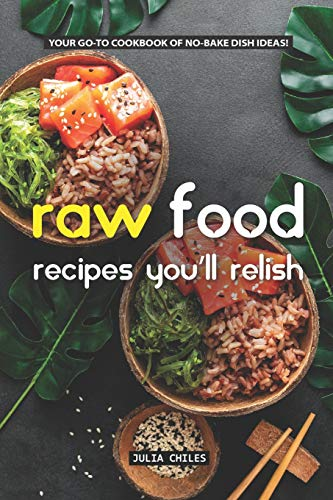 For Sale! Raw Food Recipes You'll Relish: Your GO-TO Cookbook of No-Bake Dish Ideas!