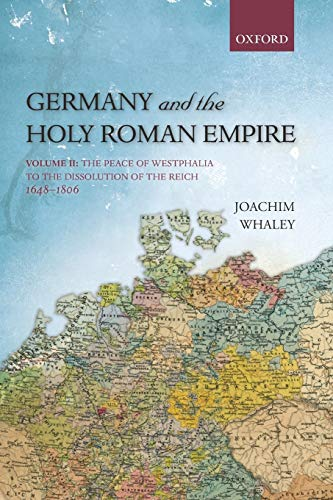 Germany and the Holy Roman Empire: Volume Ii: The Peace Of Westphalia To The Dissolution Of The Reich, 1648-1806 (Oxford History Of Early Modern Europe)