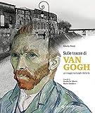 Sulle tracce di Van Gogh. Un viaggio sui luoghi dell'arte. Ediz. illustrata