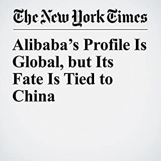 Alibaba's Profile Is Global, but Its Fate Is Tied to China                   By:                                                                                                                                 Paul Mozur                               Narrated by:                                                                                                                                 Fleet Cooper                      Length: 3 mins     Not rated yet     Overall 0.0
