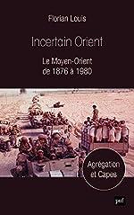 Incertain Orient - Le Moyen-Orient de 1876 à 1980 de Florian Louis