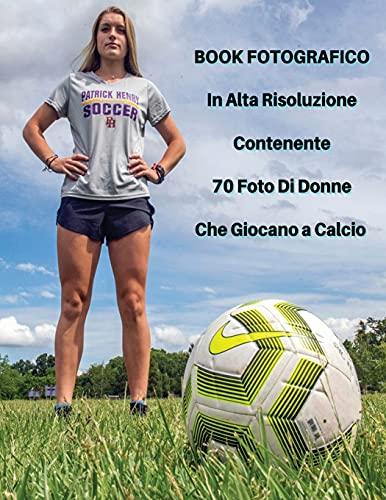 Book Fotografico In Alta Risoluzione Contenente 70 Foto Di Donne Che Giocano a Calcio: Foto Professionali In Full Color HD! Players Stock Images - ... Paperback Version - Italian Language Edition