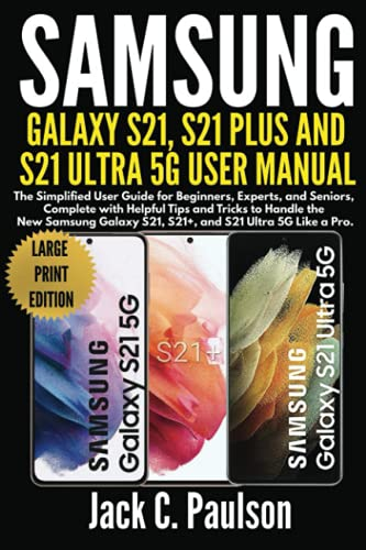 SAMSUNG GALAXY S21, S21 PLUS, AND S21 ULTRA 5G USER MANUAL (Large Print Edition): The Simplified User Guide for Beginners and Experts, Complete with ... to Handle the New Samsung Galaxy S21 Series