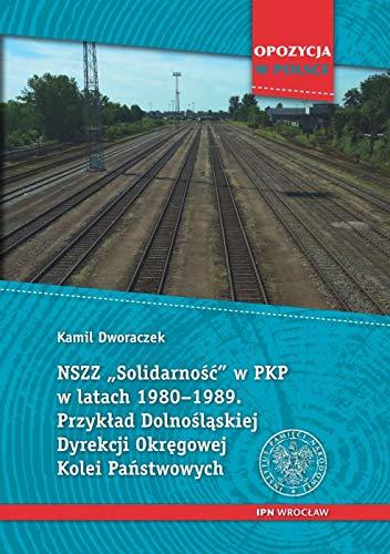 """NSZZ """"Solidarność"""" w PKP w latach 1980-1989: Przykład Dolnośląskiej Dyrekcji Okręgowej Kolei Państwowych."""